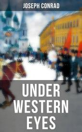 UNDER WESTERN EYES: An Intriguing Tale of Espionage and Betrayal in Czarist Russia From the Renowned Author of Heart of Darkness, Nostromo & The Secret Agent (Including Author's Memoirs, Letters & Critical Essays)