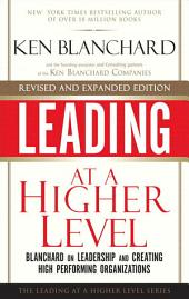 Leading at a Higher Level, Revised and Expanded Edition: Blanchard on Leadership and Creating High Performing Organizations, Edition 2