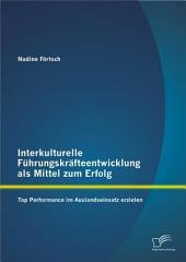 Interkulturelle Führungskräfteentwicklung als Mittel zum Erfolg: Top Performance im Auslandseinsatz erzielen