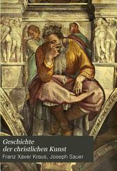 Geschichte der christlichen Kunst: Bd. Die Kunst des Mittelalters, der Renaissance und der Neuzeit. 1. Abth. Mittelalter