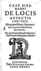 De Locis Affectis Libri Tres: His praemisimus septenarium Controversiarum huc facientium