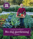 Charles Dowding s No Dig Gardening  Course 1 Book