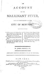 An Account of the Malignant Fever, Lately Prevalent in the City of New-York: Containing : I. A Narrative of Its Rise, Progress and Decline ... : II. The Manner in which the Poor Were Relieved ... : III. A List of the Donations ... for the Relief of the Sick and Indigent : IV. A List of the Names of the Dead ... : V. A Comparative View of the Fever of the Year 1798, with that of the Year 1795