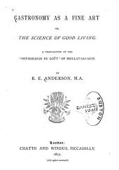 "Gastronomy as a Fine Art: Or, The Science of Good Living. A Translation of the ""Physiologie Du Goût"" of Brillat-Savarin"