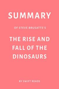 Summary of Steve Brusatte   s The Rise and Fall of the Dinosaurs by Swift Reads Book