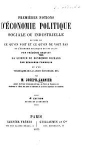 Premières notions d'économie politique: sociale ou industrielle, suivies de Ce qu'on voit et ce qu'on ne voit pas; ou, L'économie politique en une leçon