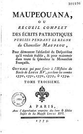 Maupeouana, ou recueil complet des écrits patriotiques publiés pendant le règne du chancelier Maupeou, pour démontrer l'absurdité du despotisme qu'il vouloit établir, et pour maintenir dans toute sa splendeur la monarchie française : ouvrage qui peut servir à l'histoire du siecle de Louis XV, pendant les années 1770, 1771, 1772, 1773, et 1774