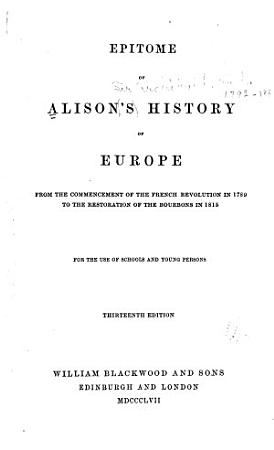 Epitome of Alison s History of Europe from the Commecement of the French Revolution in 1789 to the Restoration of the Bourbons in 1815     PDF