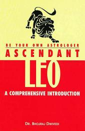 Be Your Own Astrologer : Ascendant Leo: A Comprehensive Introduction