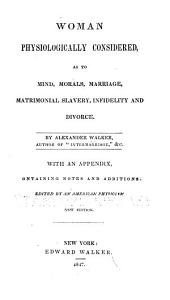 Woman Physiologically Considered as to Mind, Morals, Marriage, Matrimonial Slavery, Infidelity and Divorce