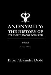Anonymity: The History of Straight, Incorporated: Book I, Second Edition