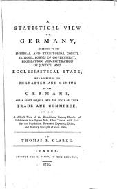 A Statistical View of Germany: In Respect to the Imperial and Territorial Constitutions, Forms of Government, Legislation, ... With a Sketch of the Character and Genius of the Germans, and a Short Inquiry Into the State of Their Trade and Commerce; ... By Thomas B. Clarke