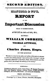 """Mansell and Co.'s Report of the Important Discussion held in Birmingham, August the 28th and 29th, 1832, between William Cobbett, Thomas Attwood, and Charles Jones, Esqrs. on the question whether it is best for the safety and welfare of the nation to attempt to relieve the existing distress """"by an action on the currency,"""" or by an """"equitable adjustment"""" of the taxes, etc"""