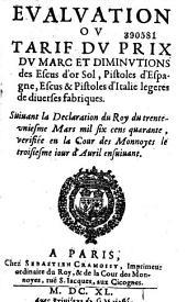 Evaluation ou Tarif du prix du Marc et diminutions des escus d'or sol, pistoles d'Espagne, escus et pistoles d'Italie légères de diverses fabriques. Suivant la déclaration du Roy du 31e mars 1640 vérifiée en la cour des monnayes le troisième jour d'avril ensuivant