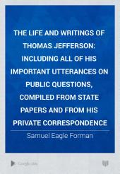 The Life and Writings of Thomas Jefferson: Including All of His Important Utterances on Public Questions, Compiled from State Papers and from His Private Correspondence