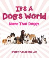 Its A Dogs World (Name That Doggy): Dog Book for Kids