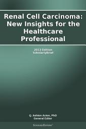 Renal Cell Carcinoma: New Insights for the Healthcare Professional: 2013 Edition: ScholarlyBrief