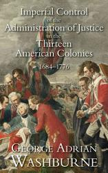 Imperial Control Of The Administration Of Justice In The Thirteen American Colonies 1684 1776 Book PDF