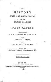 The History Civil and Commercial, of the British Colonies in the West Indies: To which is Added, an Historical Survey of the French Colony in the Island of St. Domingo. Abridged from The History Written by Bryan Edwards ...