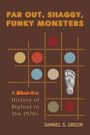 Far-Out, Shaggy, Funky Monsters: A What-It-Is History of Bigfoot in the 1970s