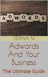 Adwords And Your business: The Ultimate Guide
