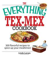 The Everything Tex-Mex Cookbook: 300 Flavorful Recipes to Spice Up Your Mealtimes!, Edition 3