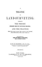 A Treatise on Land-surveying: Comprising the Theory Developed from Five Elementary Principles : and the Practice with the Chain Alone, the Compass, the Transit, the Theodolite, the Plane Table, &c