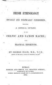 Irish Ethnology Socially and Politically Considered: Embracing a General Outline of the Celtic and Saxon Races, with Practical Inferences