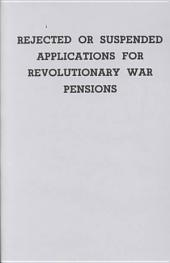 Rejected Or Suspended Applications for Revolutionary War Pensions, with an Added Index to States