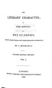 The Literary Character; Or, The History of Men of Genius: Drawn from Their Own Feelings, and Confessions, Volume 1