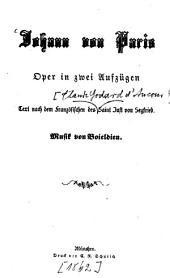 Johann von Paris Oper in 2 Aufzügen: Text nach dem Französischen des Claude Godard d'Aucour de Saint Just von Seyfried. Musik v. Boieldieu