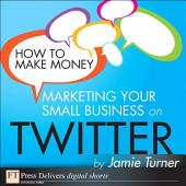 How to Make Money Marketing Your Small Business on Twitter