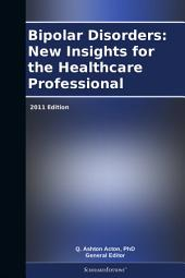 Bipolar Disorders: New Insights for the Healthcare Professional: 2011 Edition