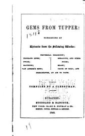Gems from Tupper: Consisting of Extracts from the Following Works: Proverbial Philosophy; Thousand Lines; Twins; Hactenus; An Authr's Mind; Geraldine, and Other Poems; Heart; Crock of Gold; and Probabilities, an Aid to Faith