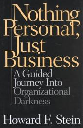 Nothing Personal, Just Business: A Guided Journey Into Organizational Darkness
