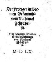Der Prediger zu Bremen Bekanntniss, vom Nachtmahl Jesu Christi. Und Doctoris Tilemani Heshusij Bekantniss vom Nachtmal Jesu Christi