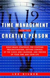 Time Management for the Creative Person: Right-Brain Strategies for Stopping Procrastination, Getting Control of theClock and Calendar, and Freeing Up Your Time and Your Life