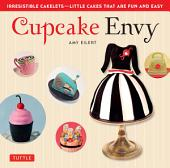 Cupcake Envy: Irresistible Cakelets - Little Cakes that are Fun and Easy (35 Designer Projects)