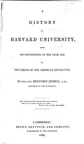 A History of Harvard University: From Its Foundation, in the Year 1636, to the Period of the American Revolution