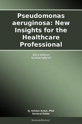 Pseudomonas aeruginosa: New Insights for the Healthcare Professional: 2013 Edition: ScholarlyBrief