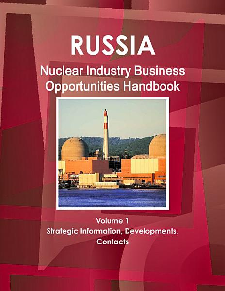Russia Nuclear Industry Business Opportunities Handbook Volume 1 Strategic Information Developments Contacts