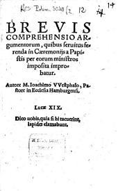 Brevis Comprehensio Argumentorum, quibus seruitus ferenda in Caeremonijs a Papistis per eorum ministros imposita improbatur