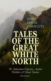 TALES OF THE GREAT WHITE NORTH – 39 Adventure Classics, Action Thrillers & Short Stories (Illustrated)