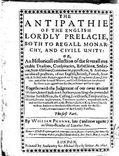 The antipathie of the English lordly Prelacie, both to regall monarchy and civill unity: or, an historicall collection of the severall execrable treasons, conspiracies, rebellions, seditions ... of our english, brittish, french, scottish and irish Lordly Prelates against our Kings, Kingdomes, laws, liberties ...