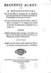 Requeste au Roy, et a Nosseigneurs Les Commissaires nommez par Sa Majesté, pour le Jugement de l'Instance pendante au Conseil pour la Primatie de Lyon. Servant de réponse aux moyens d'abus contre les Bulles de Grégoire VII. alléguèes par le Sieur Archevêque de Roüen dans sa Requeste du 29 Aoust 1701. Pour Messire Claude Saint George, Conseiller du Roy en ses Conseils, Archevêque de Lyon, Primat des Gaules, Deffendeur. Contre Messire Nicolas Colbert aussi Conseiller du Roy en ses Conseils, Archevêque de Roüen, Défendeur