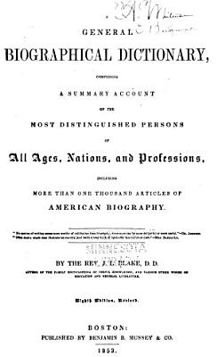 General Biographical Dictionary  Comprising a Summary Account of the Most Distinguished Persons of All Ages  Nations  and Professions  Including More Than One Thousand Articles of American Biography PDF