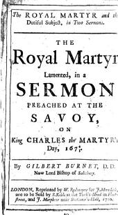 The Royal Martyr and the Dutiful Subject: In Two Sermons. The Royal Martyr Lamented, in a Sermon Preached at the Savoy, on King Charles the Martyr's Day, 1674/5. By Gilbert Burnet, ...