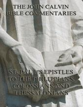 John Calvin's Commentaries On St. Paul's Epistles To The Philippians, Colossians And Thessalonians (Annotated Edition): eBook Edition
