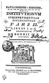 Pavli Iosephi a Riegger, Eq. Sac. Caes. Reg. Apost. Mai. Cons. Avl. Act. Ivr. Eccles. P. P. O. Institvtionvm Ivrisprvdentiae Ecclesiasticae: Libros I. et II. Decretalivm Gregorii IX. P. Continens. Pars II.