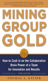 Mining Group Gold, Third Edition: How to Cash in on the Collaborative Brain Power of a Team for Innovation and Results: Edition 3